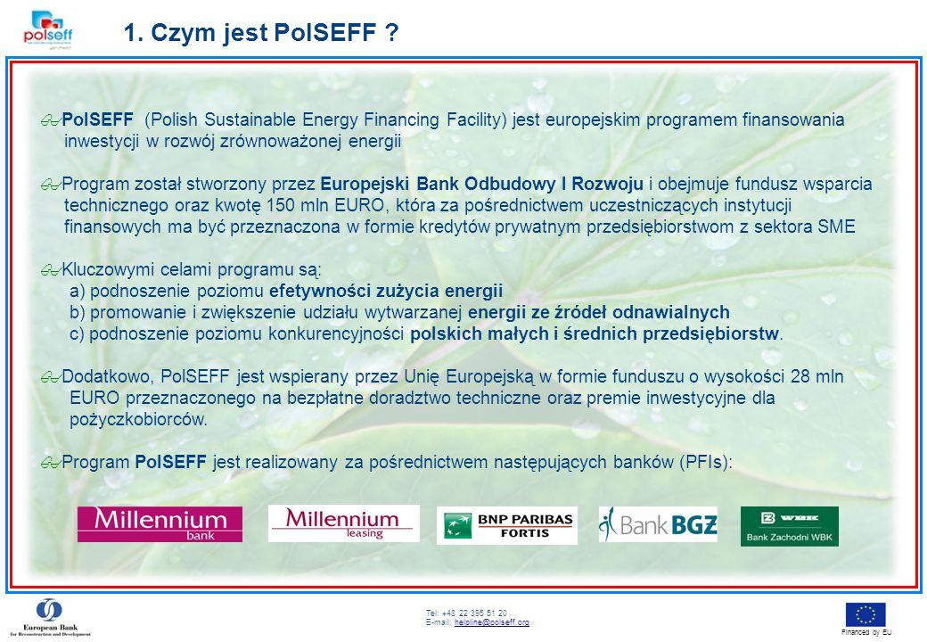 Tel: +48 22 395 51 20 E-mail: helpline@polseff.orghelpline@polseff.org Financed by EU 1. Czym jest PolSEFF ? PolSEFF (Polish Sustainable Energy Financ