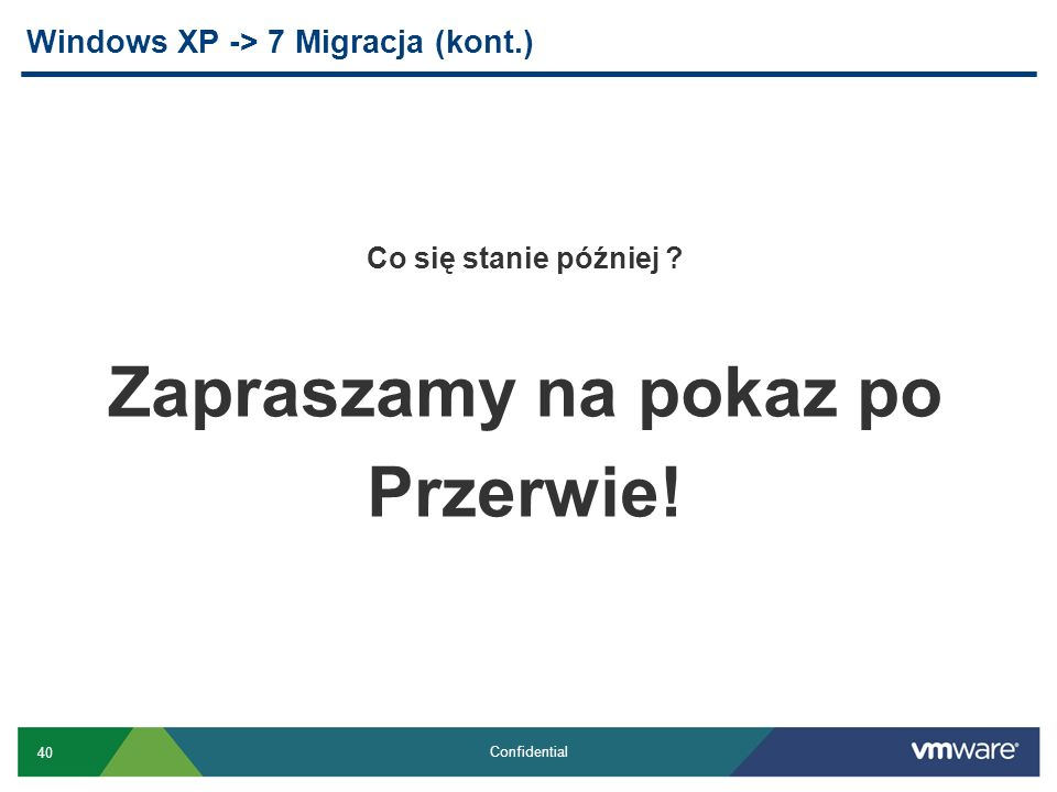 40 Confidential Windows XP -> 7 Migracja (kont.) Co się stanie później ? Zapraszamy na pokaz po Przerwie!