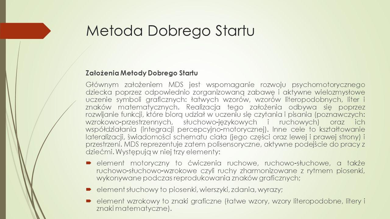 Metoda Dobrego Startu Założenia Metody Dobrego Startu Głównym założeniem MDS jest wspomaganie rozwoju psychomotorycznego dziecka poprzez odpowiednio z