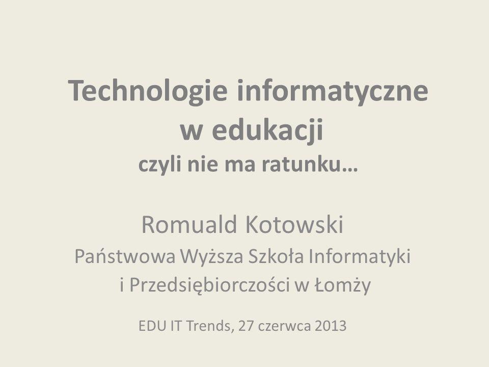 Technologie informatyczne w edukacji czyli nie ma ratunku… Romuald Kotowski Państwowa Wyższa Szkoła Informatyki i Przedsiębiorczości w Łomży EDU IT Trends, 27 czerwca 2013