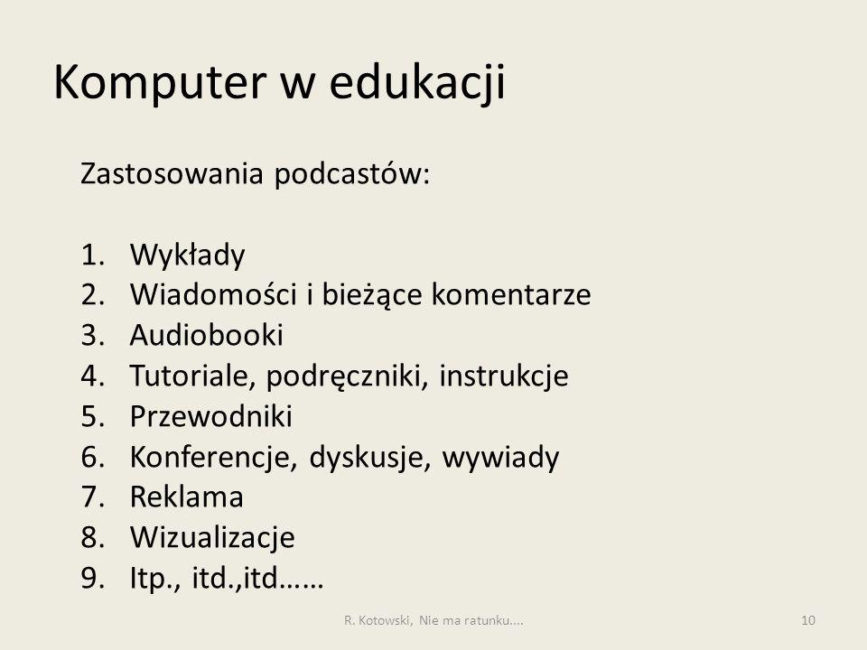 Komputer w edukacji 10 Zastosowania podcastów: 1.Wykłady 2.Wiadomości i bieżące komentarze 3.Audiobooki 4.Tutoriale, podręczniki, instrukcje 5.Przewod