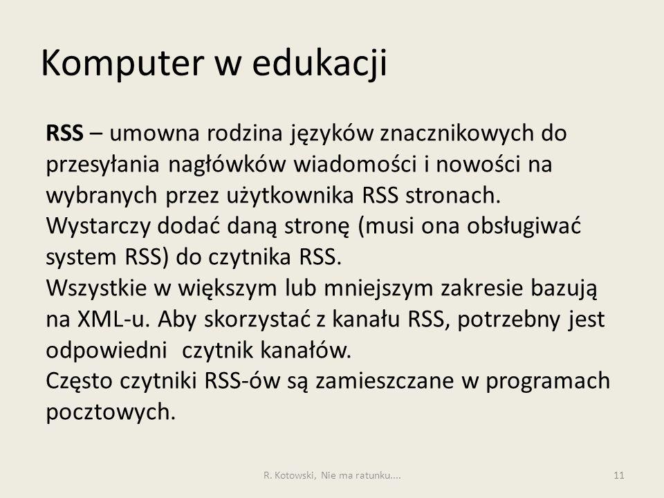 Komputer w edukacji 11 RSS – umowna rodzina języków znacznikowych do przesyłania nagłówków wiadomości i nowości na wybranych przez użytkownika RSS stronach.