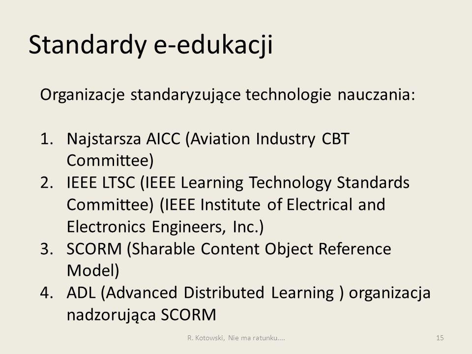 Standardy e-edukacji 15 Organizacje standaryzujące technologie nauczania: 1.Najstarsza AICC (Aviation Industry CBT Committee) 2.IEEE LTSC (IEEE Learni