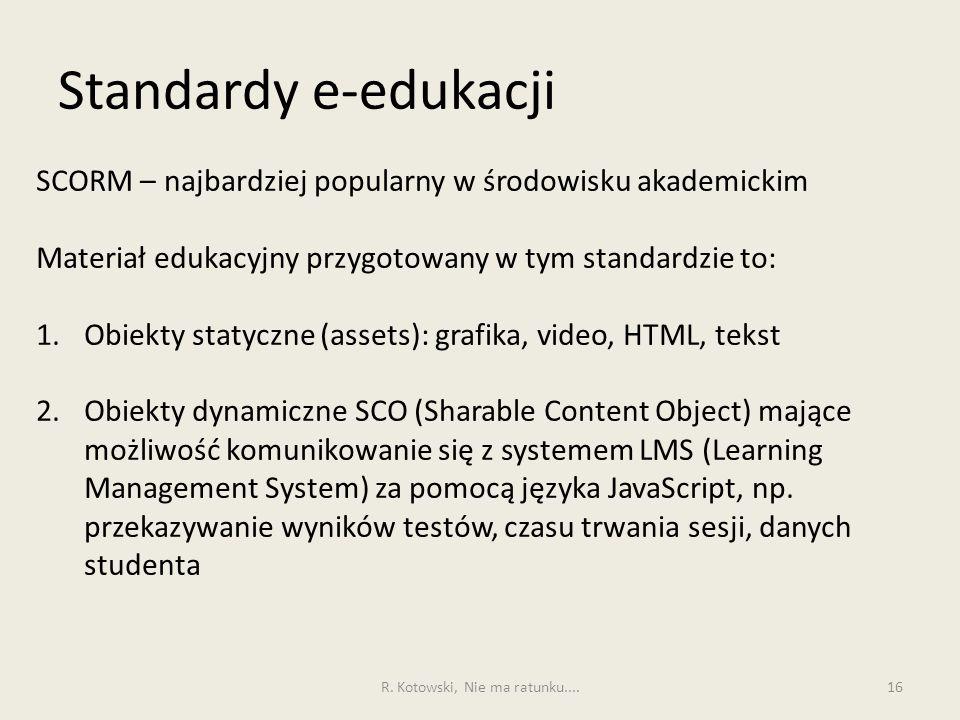 Standardy e-edukacji 16 SCORM – najbardziej popularny w środowisku akademickim Materiał edukacyjny przygotowany w tym standardzie to: 1.Obiekty statyczne (assets): grafika, video, HTML, tekst 2.Obiekty dynamiczne SCO (Sharable Content Object) mające możliwość komunikowanie się z systemem LMS (Learning Management System) za pomocą języka JavaScript, np.