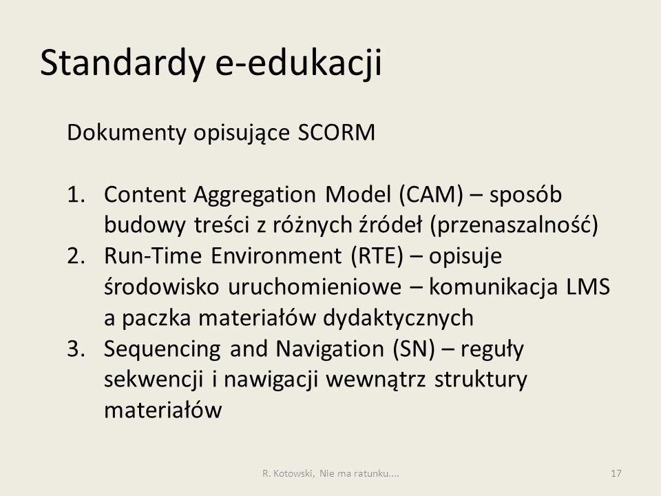 Standardy e-edukacji 17 Dokumenty opisujące SCORM 1.Content Aggregation Model (CAM) – sposób budowy treści z różnych źródeł (przenaszalność) 2.Run-Time Environment (RTE) – opisuje środowisko uruchomieniowe – komunikacja LMS a paczka materiałów dydaktycznych 3.Sequencing and Navigation (SN) – reguły sekwencji i nawigacji wewnątrz struktury materiałów R.