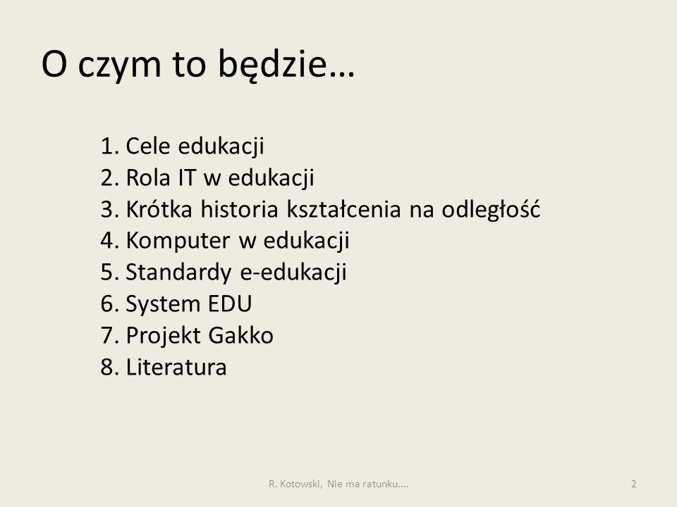 O czym to będzie… 1.Cele edukacji 2.Rola IT w edukacji 3.Krótka historia kształcenia na odległość 4.Komputer w edukacji 5.Standardy e-edukacji 6.Syste