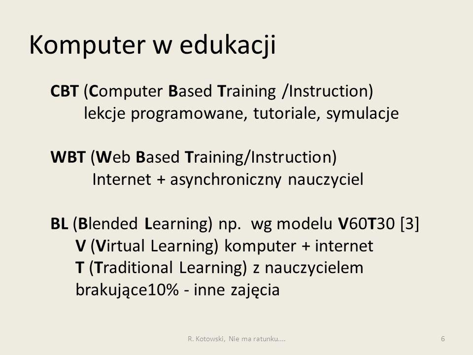 Komputer w edukacji 7 Zalety WBT 1.Nie ma problemu gdy uczeń lub nauczyciel nie mogą przyjść na zajęcia 2.Materiały dydaktyczne mogą mieć dowolną postać multimedialną i są dostępne w każdej chwili 3.Aktualizacja materiałów dydaktycznych może być robiona w każdej chwili 4.Uczeń może korzystać z materiałów dostępnych w repozytoriach całego świata 5.Zmienia się relacja uczeń – nauczyciel 6.Kurs kończy się certyfikatem osiągnięć, a nie uczestnictwa R.