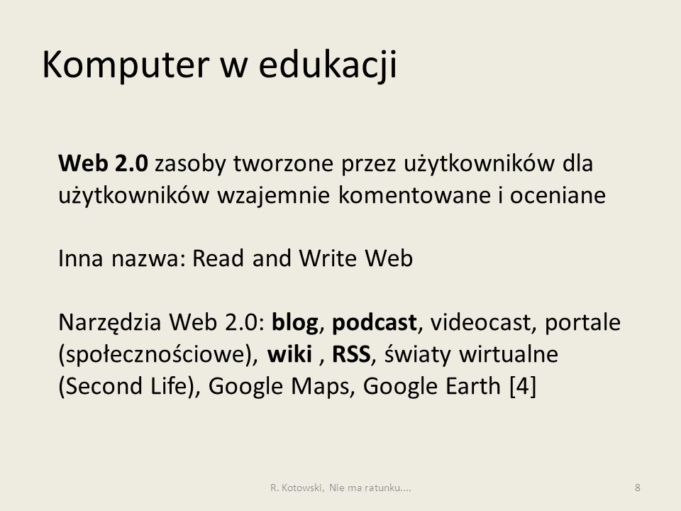 Komputer w edukacji 8 Web 2.0 zasoby tworzone przez użytkowników dla użytkowników wzajemnie komentowane i oceniane Inna nazwa: Read and Write Web Narzędzia Web 2.0: blog, podcast, videocast, portale (społecznościowe), wiki, RSS, światy wirtualne (Second Life), Google Maps, Google Earth [4] R.