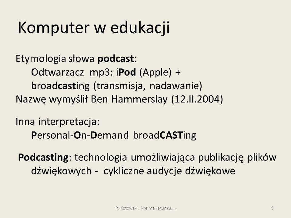 Komputer w edukacji 9 Etymologia słowa podcast: Odtwarzacz mp3: iPod (Apple) + broadcasting (transmisja, nadawanie) Nazwę wymyślił Ben Hammerslay (12.II.2004) Inna interpretacja: Personal-On-Demand broadCASTing Podcasting: technologia umożliwiająca publikację plików dźwiękowych - cykliczne audycje dźwiękowe R.