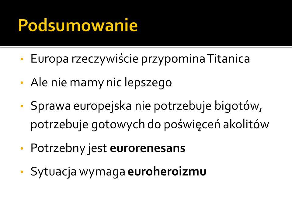 Europa rzeczywiście przypomina Titanica Ale nie mamy nic lepszego Sprawa europejska nie potrzebuje bigotów, potrzebuje gotowych do poświęceń akolitów Potrzebny jest eurorenesans Sytuacja wymaga euroheroizmu