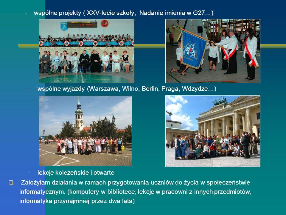 - wspólne projekty ( XXV-lecie szkoły, Nadanie imienia w G27…) - wspólne wyjazdy (Warszawa, Wilno, Berlin, Praga, Wdzydze…) - lekcje koleżeńskie i otw