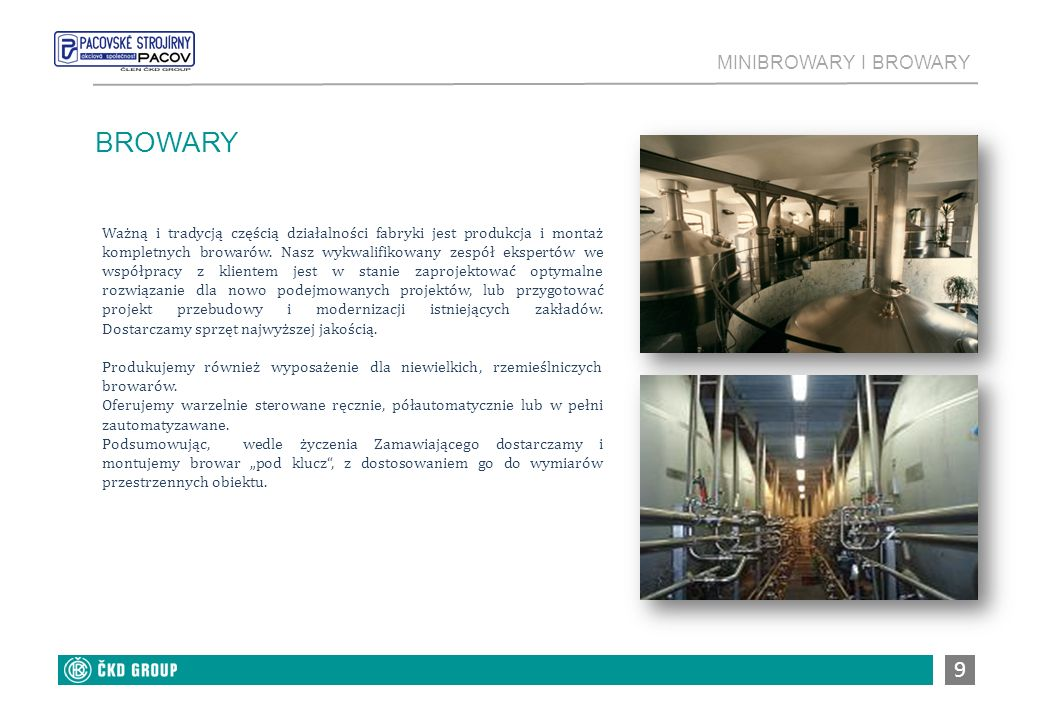 MINIBROWARY I BROWARY 10 BROWARY Dostarczamy urządzenia technologiczne dla małych, średnich i dużych browarów Projektujemy i dostarczamy browary o rocznej mocy produkcyjnej do 300 000 hl piwa Projektujemy i dostarczamy sytemy kontroli urządzeń i wyposażenia technicznego Przeprowadzamy przebudowy i modernizacje istniejących browarów Wykonujemy prace montażowe, rozruch, zapewniany przyuczenie personelu i serwis