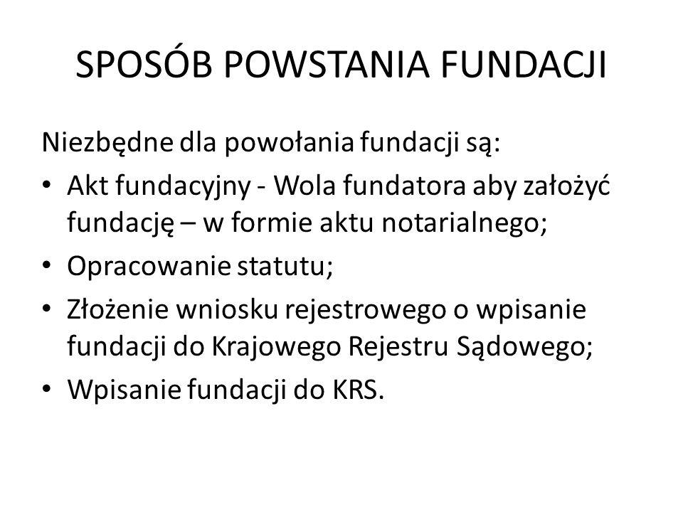 SPOSÓB POWSTANIA FUNDACJI Niezbędne dla powołania fundacji są: Akt fundacyjny - Wola fundatora aby założyć fundację – w formie aktu notarialnego; Opra
