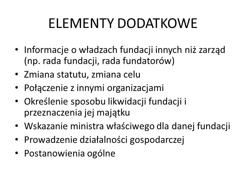 ELEMENTY DODATKOWE Informacje o władzach fundacji innych niż zarząd (np. rada fundacji, rada fundatorów) Zmiana statutu, zmiana celu Połączenie z inny