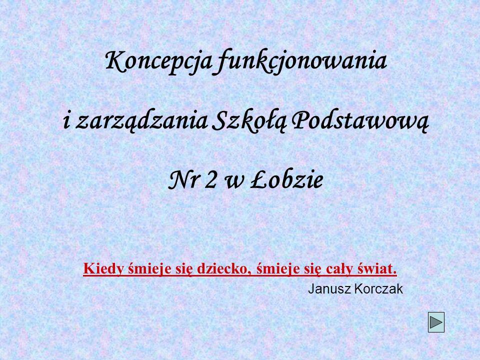 Koncepcja funkcjonowania i zarządzania Szkołą Podstawową Nr 2 w Łobzie Kiedy śmieje się dziecko, śmieje się cały świat. Janusz Korczak