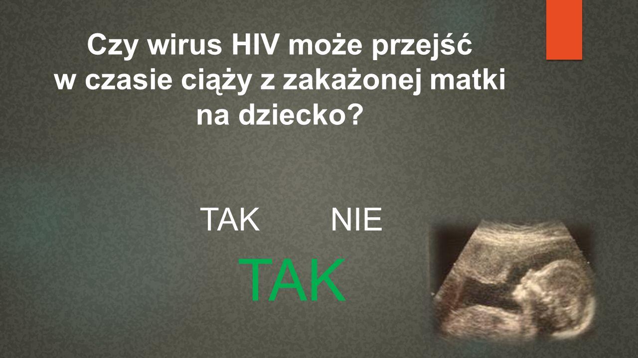 Czy wirus HIV może przejść w czasie ciąży z zakażonej matki na dziecko? TAK NIE TAK