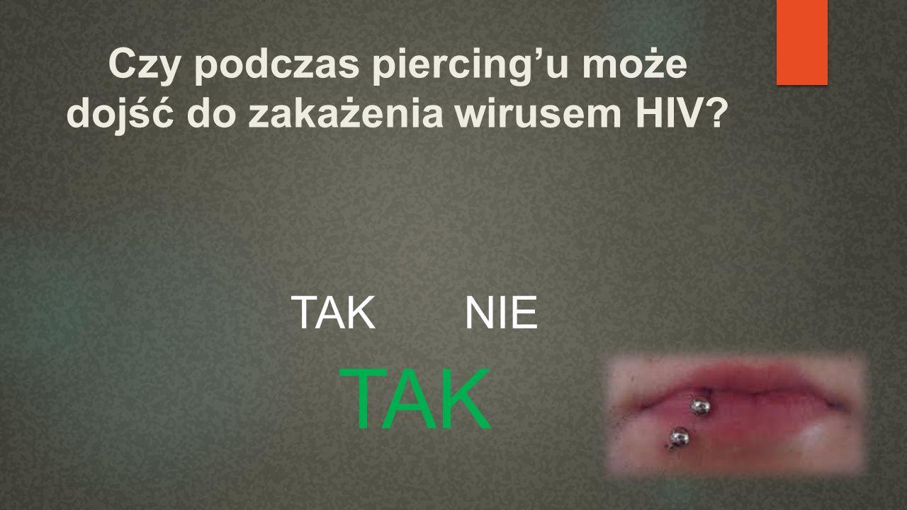 Czy podczas piercingu może dojść do zakażenia wirusem HIV? TAK NIE TAK