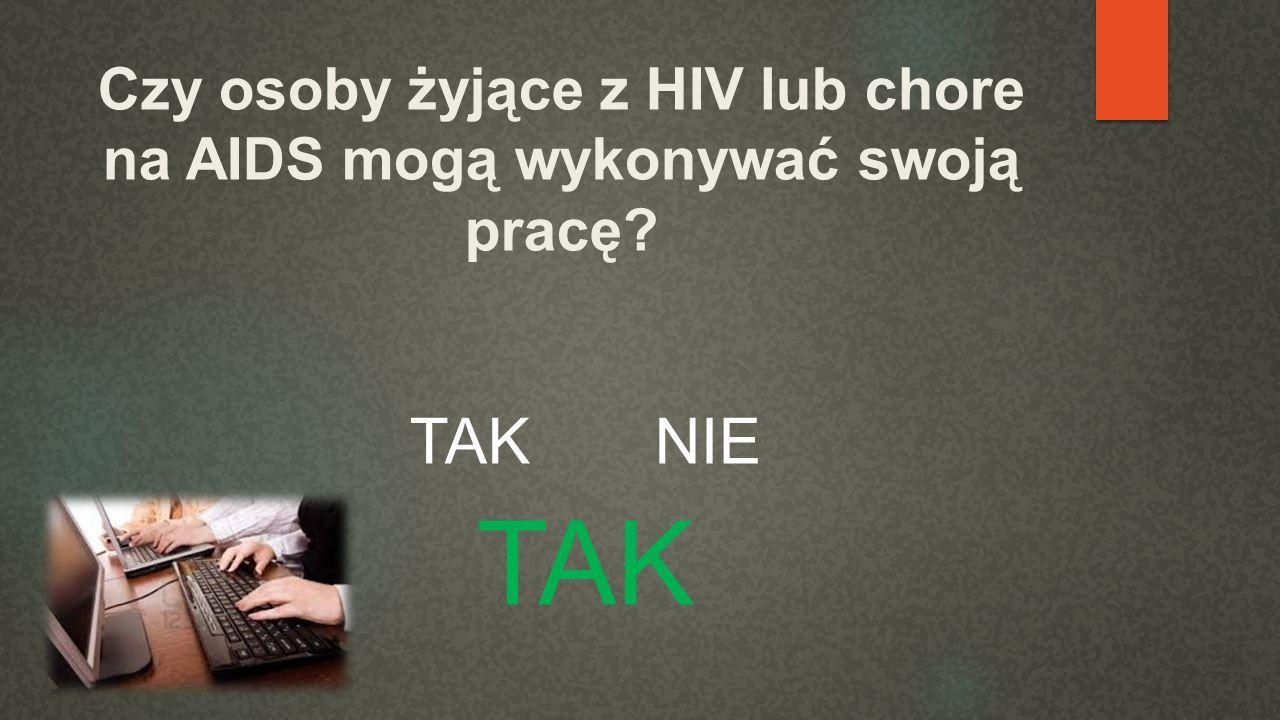Czy osoby żyjące z HIV lub chore na AIDS mogą wykonywać swoją pracę? TAK NIE TAK