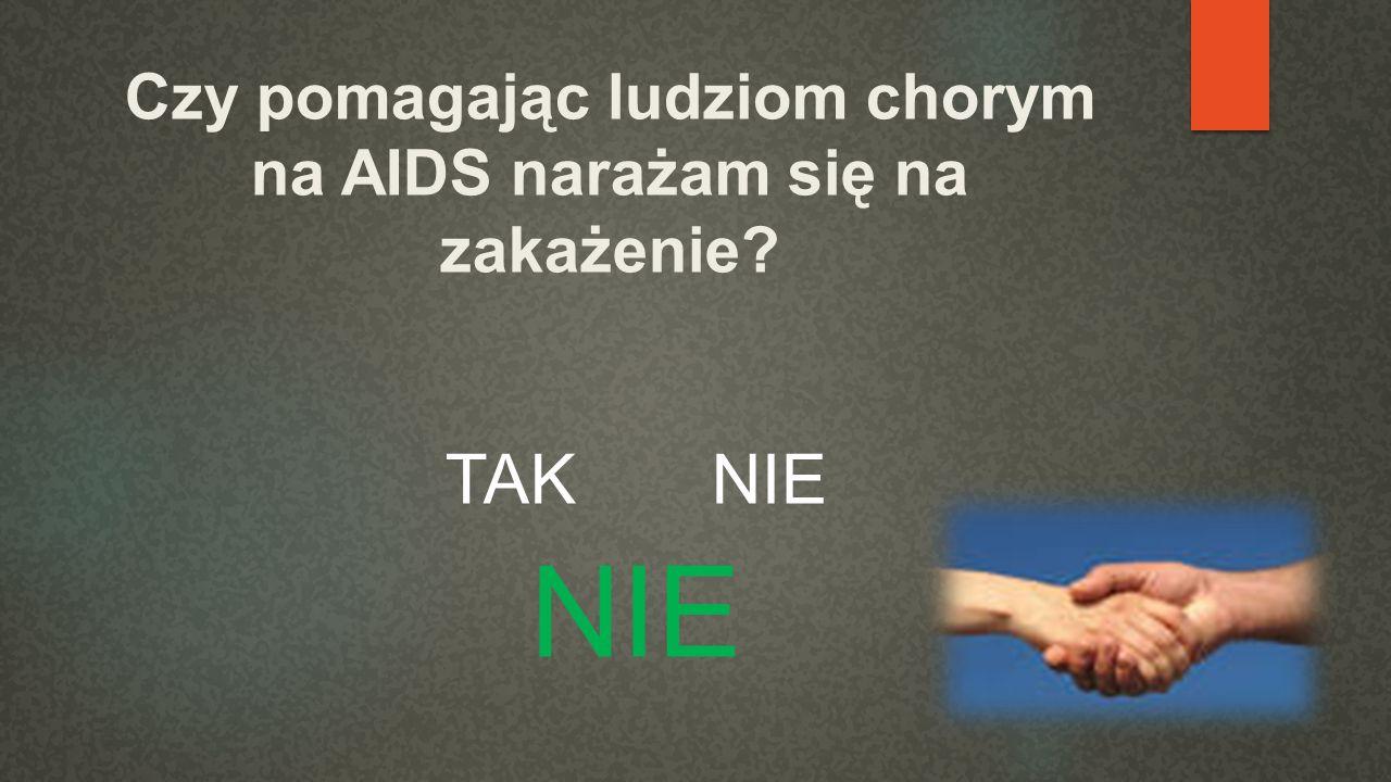 Czy pomagając ludziom chorym na AIDS narażam się na zakażenie? TAK NIE NIE