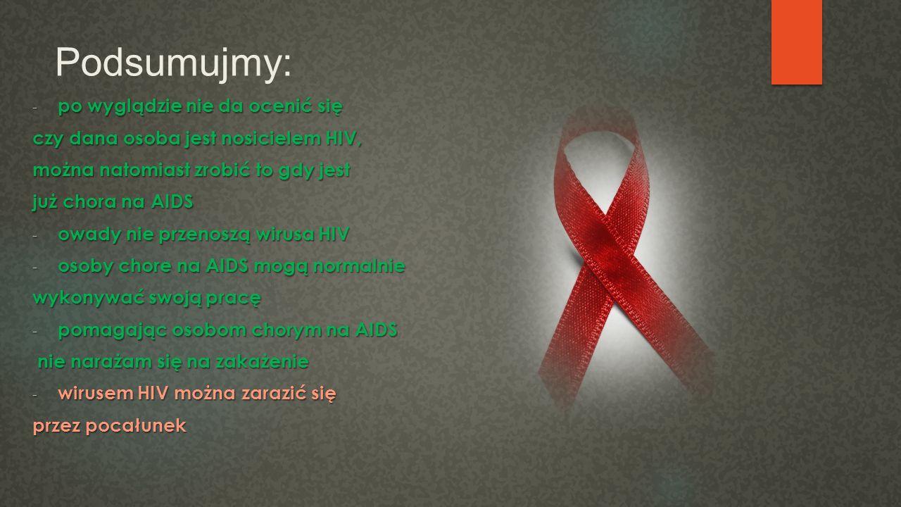 Podsumujmy: -p-p-p-po wyglądzie nie da ocenić się czy dana osoba jest nosicielem HIV, można natomiast zrobić to gdy jest już chora na AIDS -o-o-o-owad