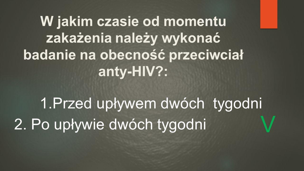 W jakim czasie od momentu zakażenia należy wykonać badanie na obecność przeciwciał anty-HIV?: 1.Przed upływem dwóch tygodni 2. Po upływie dwóch tygodn
