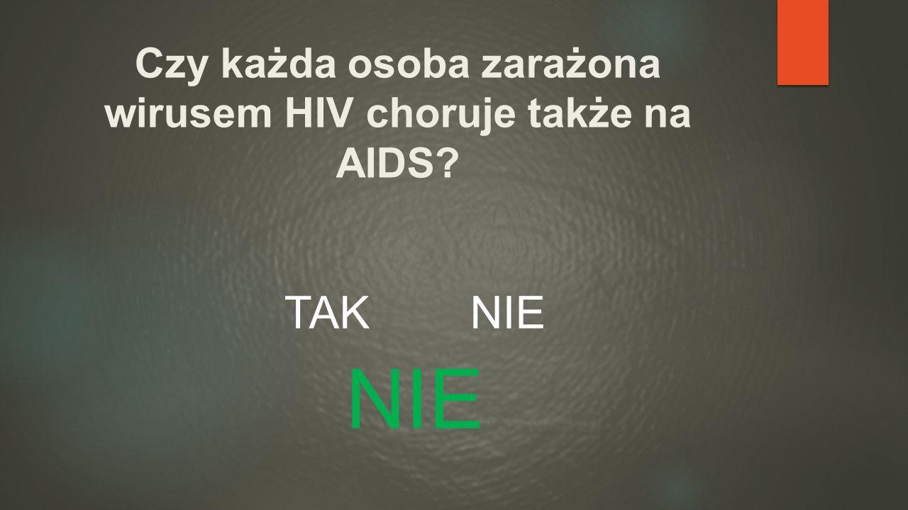 Czy każda osoba zarażona wirusem HIV choruje także na AIDS? TAK NIE NIE