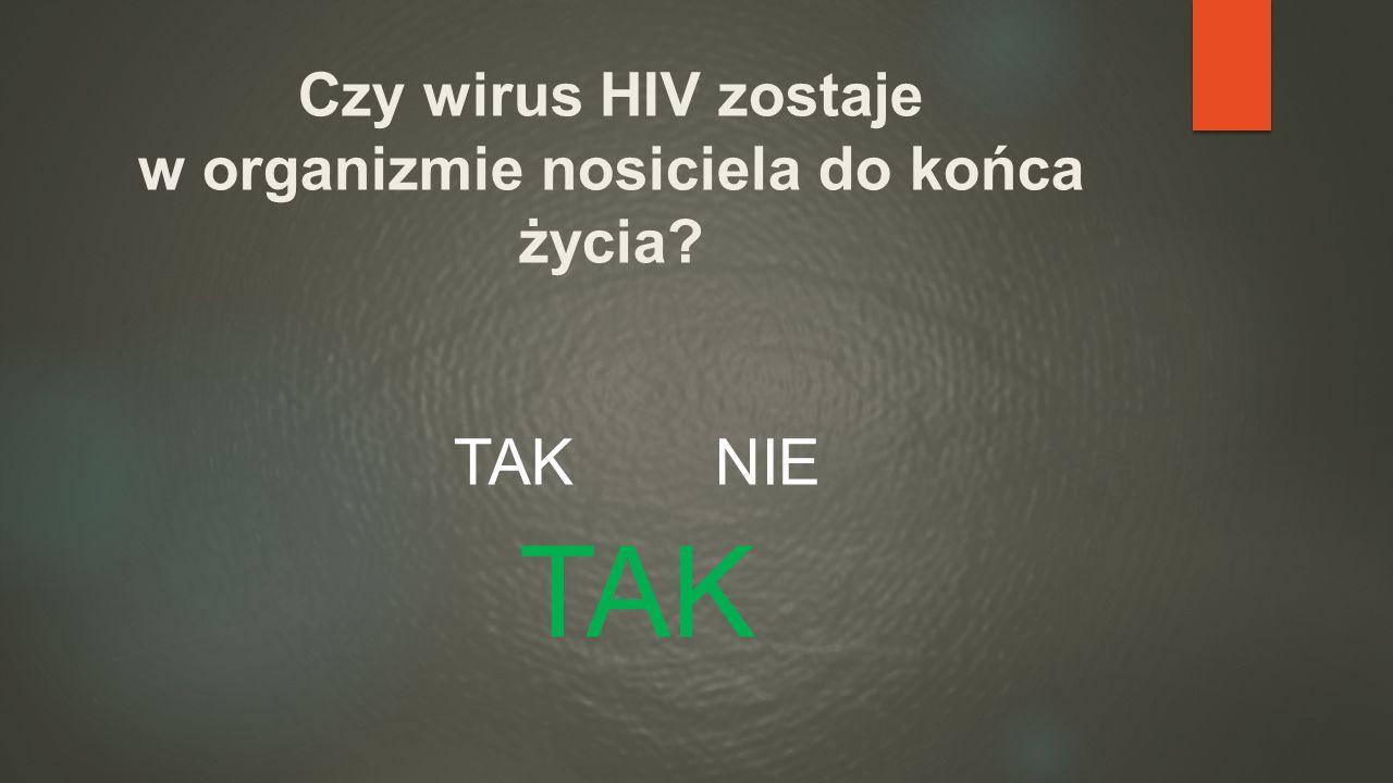 Czy wirus HIV zostaje w organizmie nosiciela do końca życia? TAK NIE TAK