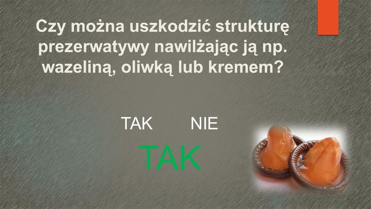 Czy można uszkodzić strukturę prezerwatywy nawilżając ją np. wazeliną, oliwką lub kremem? TAK NIE TAK