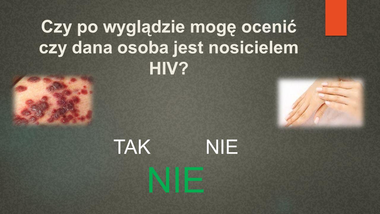 Czy po wyglądzie mogę ocenić czy dana osoba jest nosicielem HIV? TAK NIE NIE