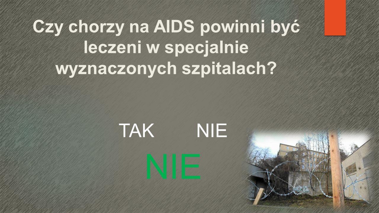 Czy chorzy na AIDS powinni być leczeni w specjalnie wyznaczonych szpitalach? TAK NIE NIE