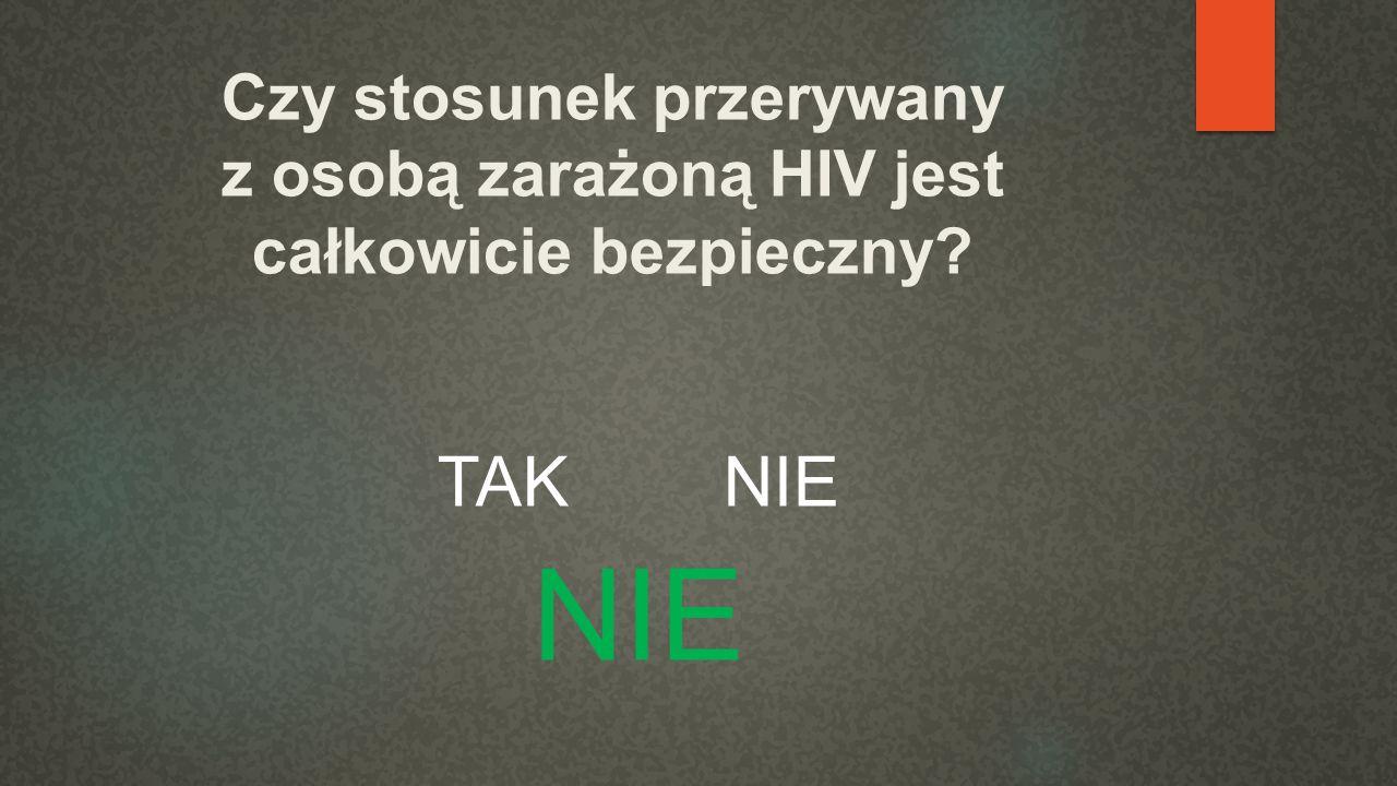 Czy stosunek przerywany z osobą zarażoną HIV jest całkowicie bezpieczny? TAK NIE NIE
