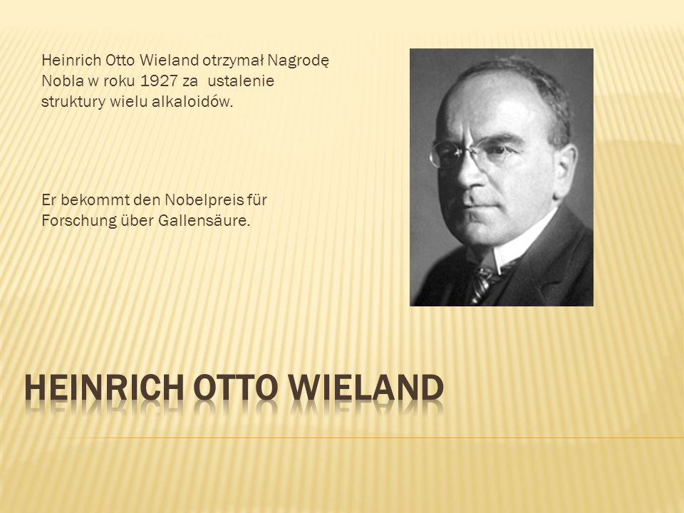 Heinrich Otto Wieland otrzymał Nagrodę Nobla w roku 1927 za ustalenie struktury wielu alkaloidów. Er bekommt den Nobelpreis für Forschung über Gallens