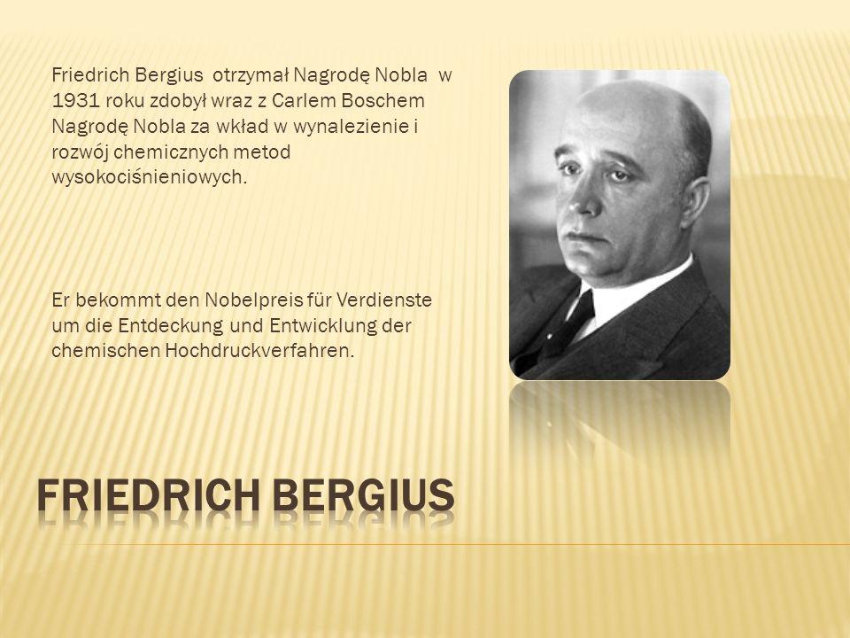 Friedrich Bergius otrzymał Nagrodę Nobla w 1931 roku zdobył wraz z Carlem Boschem Nagrodę Nobla za wkład w wynalezienie i rozwój chemicznych metod wys