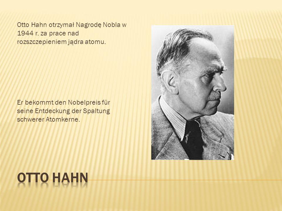 Otto Hahn otrzymał Nagrodę Nobla w 1944 r. za prace nad rozszczepieniem jądra atomu. Er bekommt den Nobelpreis für seine Entdeckung der Spaltung schwe