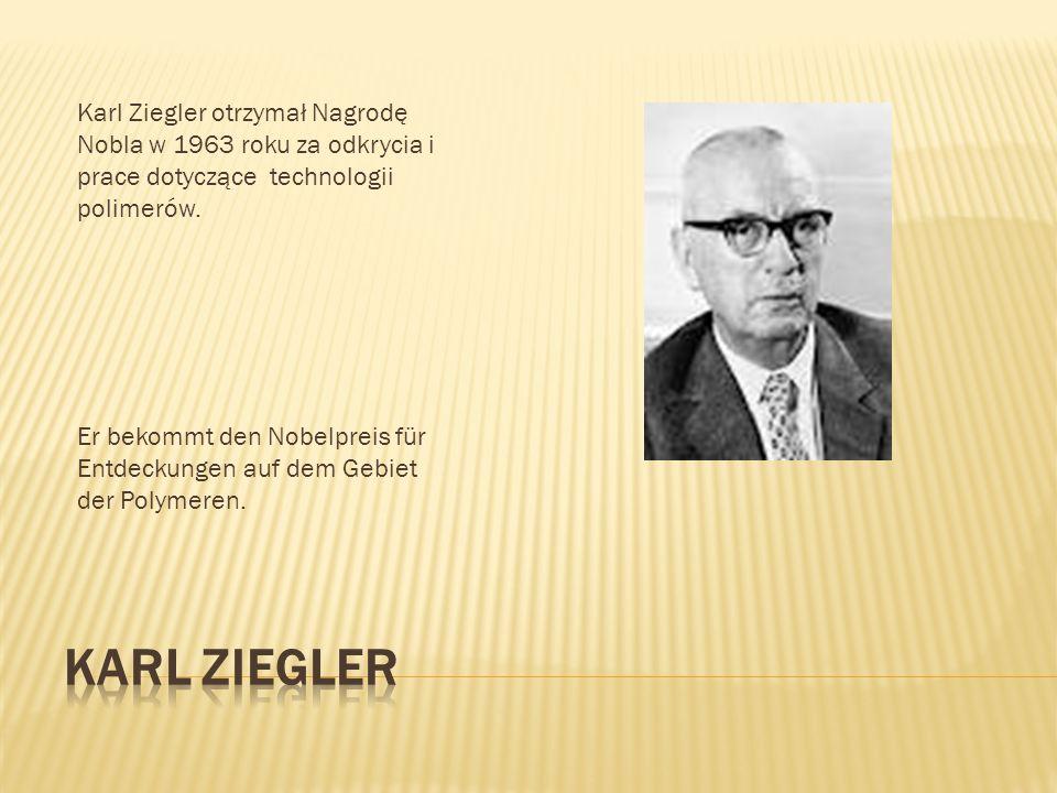 Karl Ziegler otrzymał Nagrodę Nobla w 1963 roku za odkrycia i prace dotyczące technologii polimerów. Er bekommt den Nobelpreis für Entdeckungen auf de