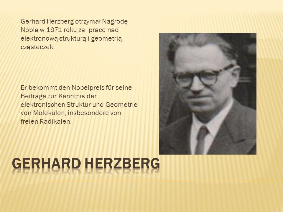 Gerhard Herzberg otrzymał Nagrodę Nobla w 1971 roku za prace nad elektronową strukturą i geometrią cząsteczek. Er bekommt den Nobelpreis für seine Bei