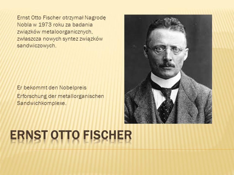 Ernst Otto Fischer otrzymał Nagrodę Nobla w 1973 roku za badania związków metaloorganicznych, zwłaszcza nowych syntez związków sandwiczowych. Er bekom