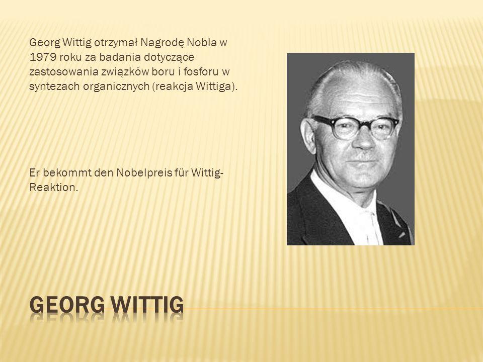 Georg Wittig otrzymał Nagrodę Nobla w 1979 roku za badania dotyczące zastosowania związków boru i fosforu w syntezach organicznych (reakcja Wittiga).
