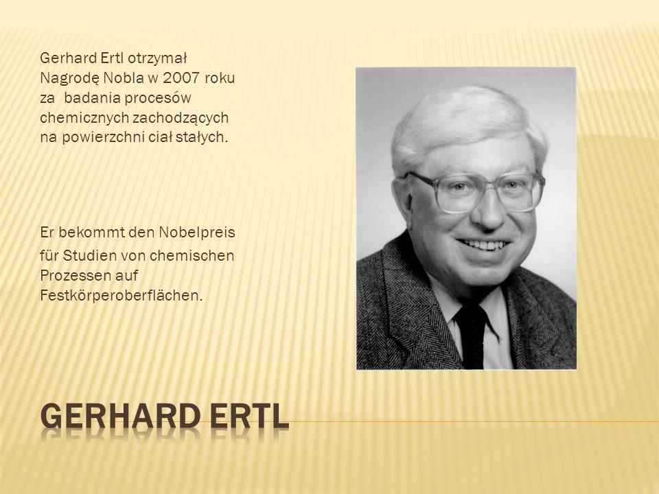 Gerhard Ertl otrzymał Nagrodę Nobla w 2007 roku za badania procesów chemicznych zachodzących na powierzchni ciał stałych. Er bekommt den Nobelpreis fü