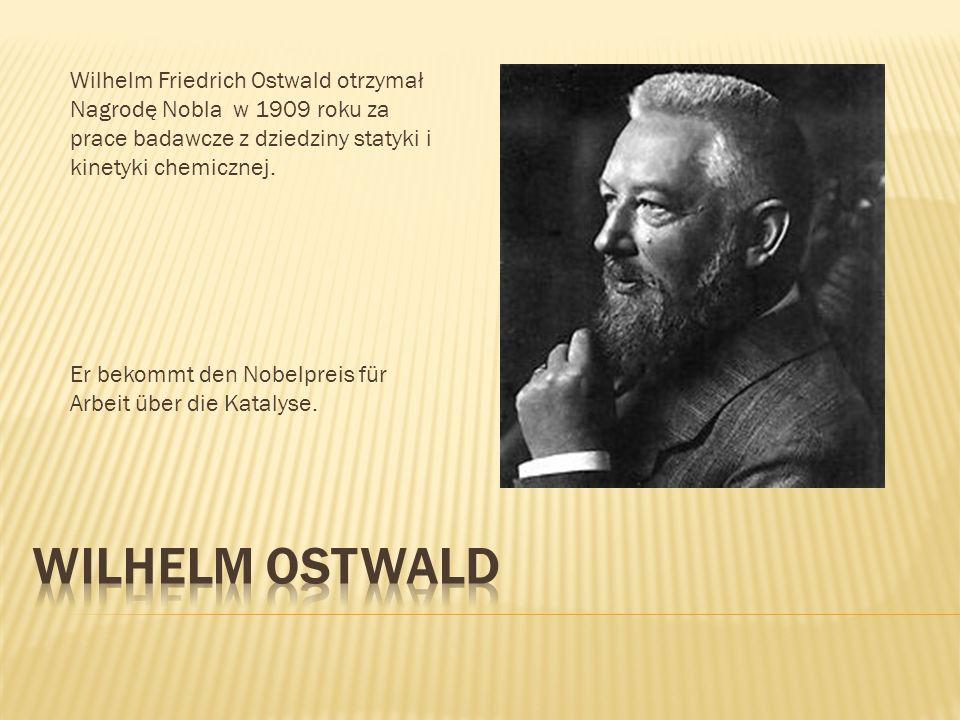 Wilhelm Friedrich Ostwald otrzymał Nagrodę Nobla w 1909 roku za prace badawcze z dziedziny statyki i kinetyki chemicznej. Er bekommt den Nobelpreis fü
