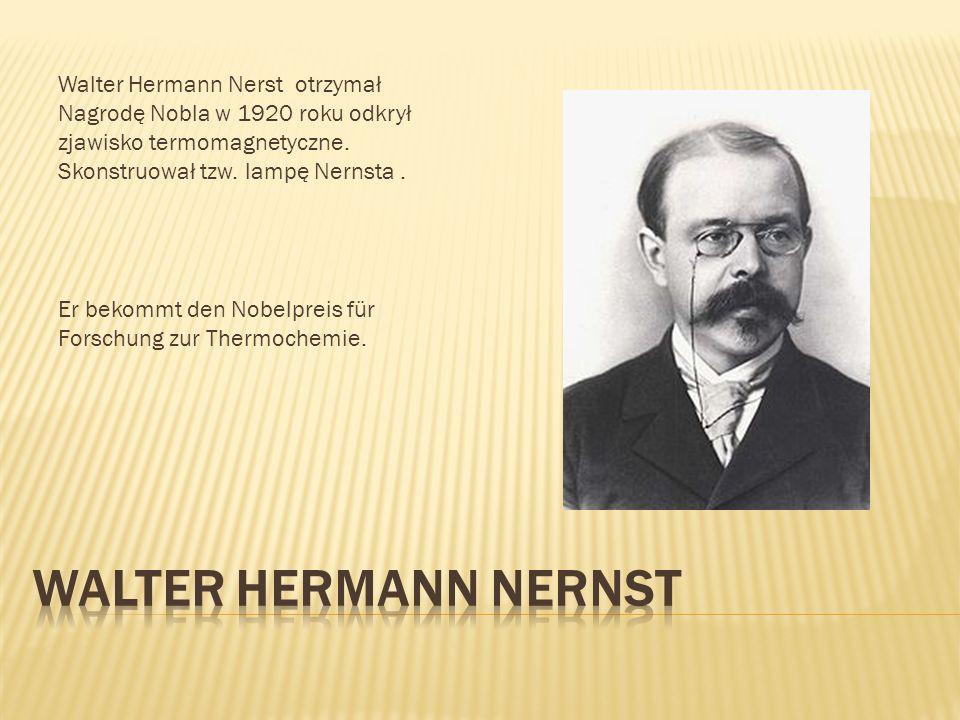 Walter Hermann Nerst otrzymał Nagrodę Nobla w 1920 roku odkrył zjawisko termomagnetyczne. Skonstruował tzw. lampę Nernsta. Er bekommt den Nobelpreis f