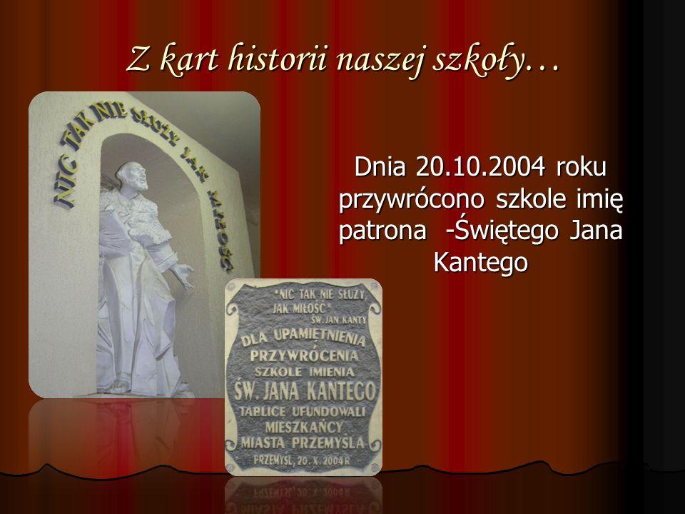 Z kart historii naszej szkoły… Dnia 20.10.2004 roku przywrócono szkole imię patrona -Świętego Jana Kantego Dnia 20.10.2004 roku przywrócono szkole imi