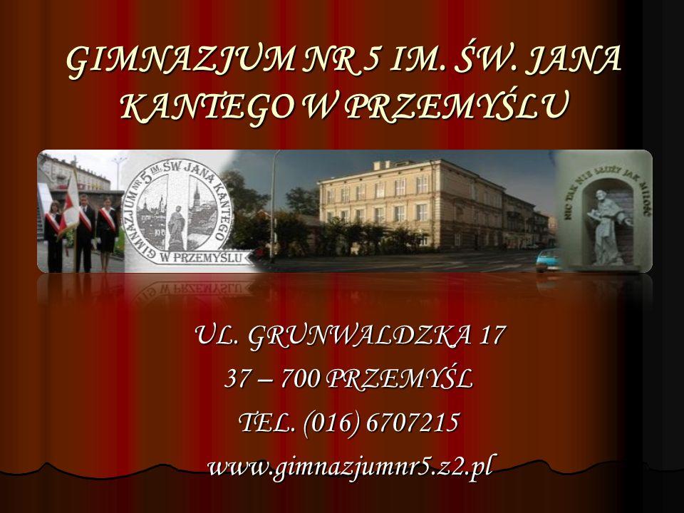 GIMNAZJUM NR 5 IM. ŚW. JANA KANTEGO W PRZEMYŚLU UL. GRUNWALDZKA 17 37 – 700 PRZEMYŚL TEL. (016) 6707215 www.gimnazjumnr5.z2.pl