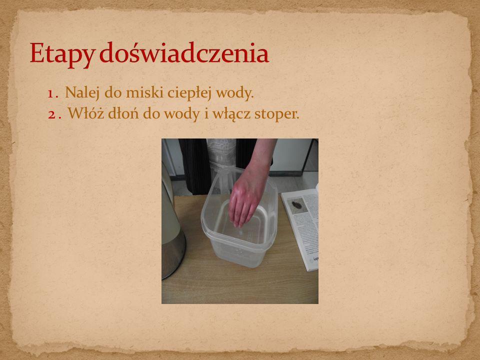 1. Nalej do miski ciepłej wody. 2. Włóż dłoń do wody i włącz stoper.