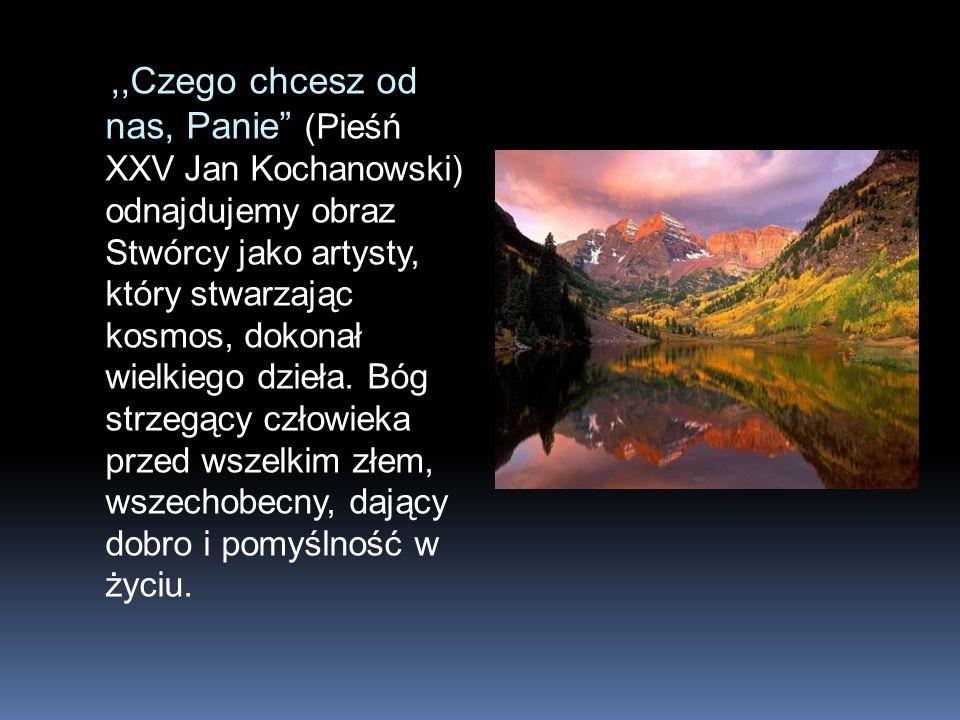 ,,Czego chcesz od nas, Panie (Pieśń XXV Jan Kochanowski) odnajdujemy obraz Stwórcy jako artysty, który stwarzając kosmos, dokonał wielkiego dzieła. Bó