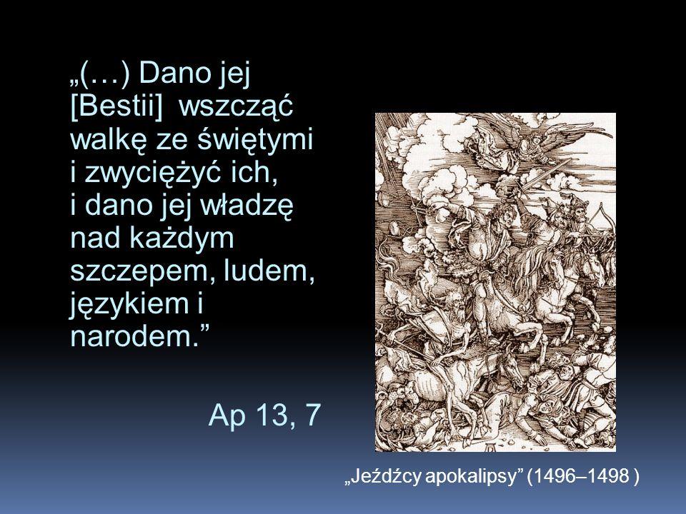 (…) Dano jej [Bestii] wszcząć walkę ze świętymi i zwyciężyć ich, i dano jej władzę nad każdym szczepem, ludem, językiem i narodem. Ap 13, 7 Jeźdźcy ap