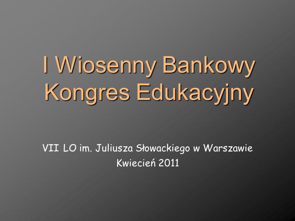 I Wiosenny Bankowy Kongres Edukacyjny VII LO im. Juliusza Słowackiego w Warszawie Kwiecień 2011