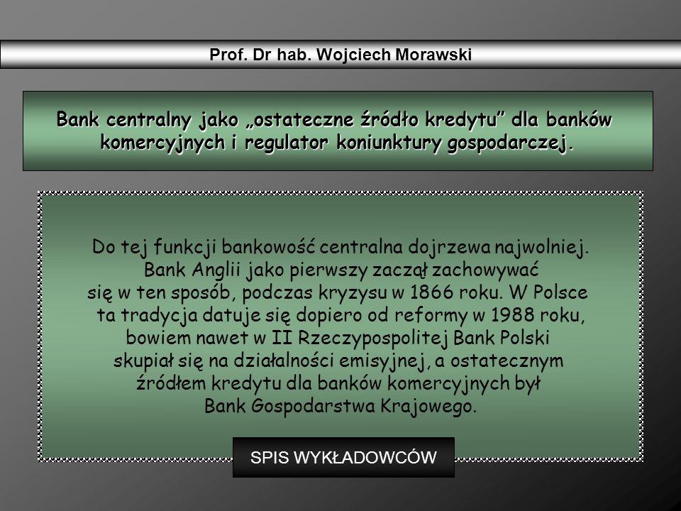Prof. Dr hab. Wojciech Morawski Do tej funkcji bankowość centralna dojrzewa najwolniej. Bank Anglii jako pierwszy zaczął zachowywać się w ten sposób,