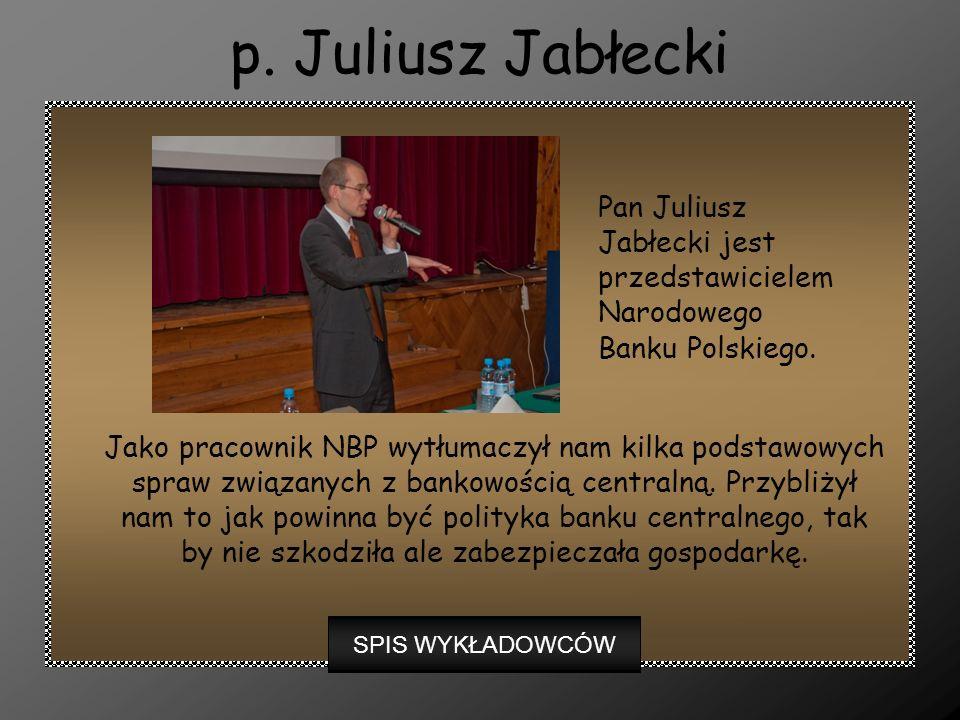 p. Juliusz Jabłecki Jako pracownik NBP wytłumaczył nam kilka podstawowych spraw związanych z bankowością centralną. Przybliżył nam to jak powinna być