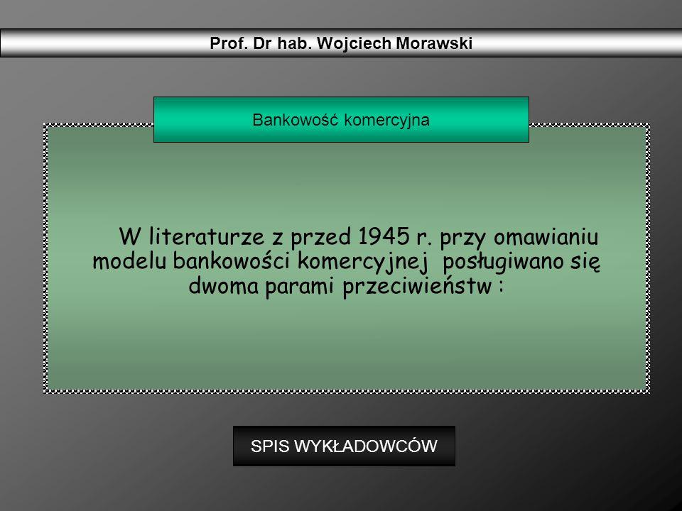 W literaturze z przed 1945 r. przy omawianiu modelu bankowości komercyjnej posługiwano się dwoma parami przeciwieństw : Prof. Dr hab. Wojciech Morawsk